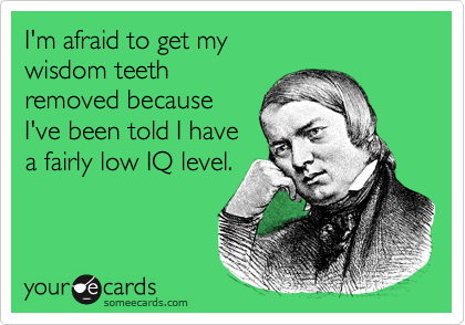 I'm afraid to get my  wisdom teeth  removed because I've been told I have a fairly low IQ level.