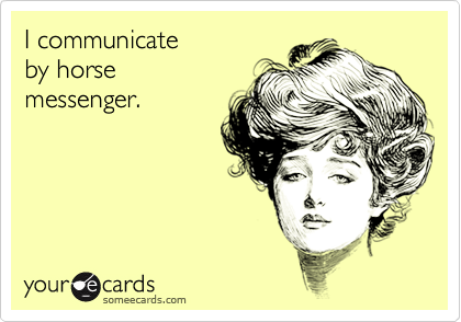 I communicate by horse messenger.