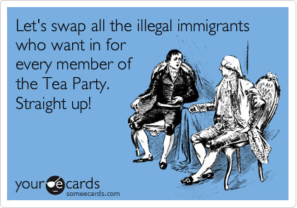 Let's swap all the illegal immigrants who want in for every member of the Tea Party. Straight up!