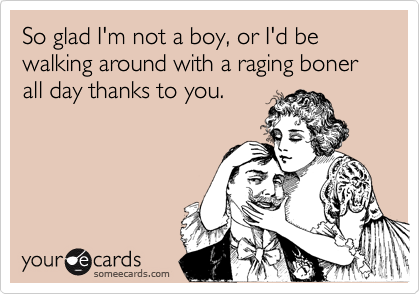 So glad I'm not a boy, or I'd be walking around with a raging boner all day thanks to you.