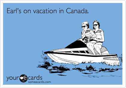 Earl's on vacation in Canada.
