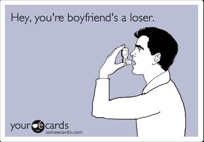 Hey, you're boyfriend's a loser.