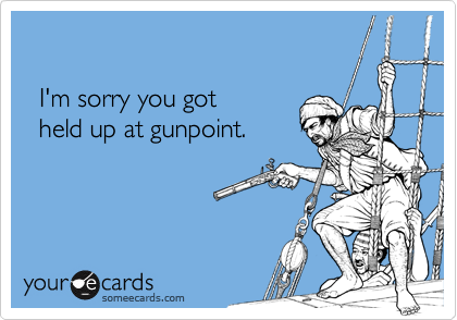 I'm sorry you got   held up at gunpoint.