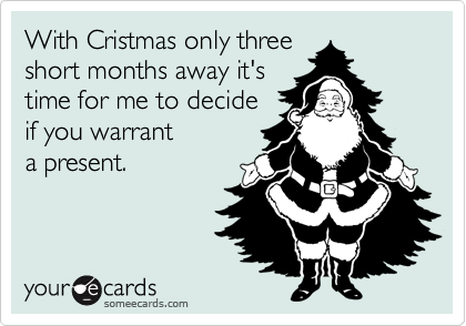 With Cristmas only three short months away it's time for me to decide if you warrant a present.