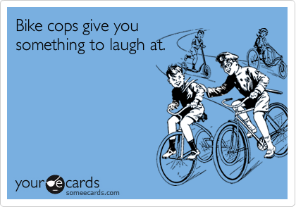 Bike cops give you something to laugh at.