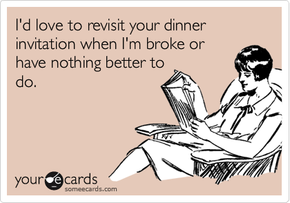 I'd love to revisit your dinner invitation when I'm broke or have nothing better to do.