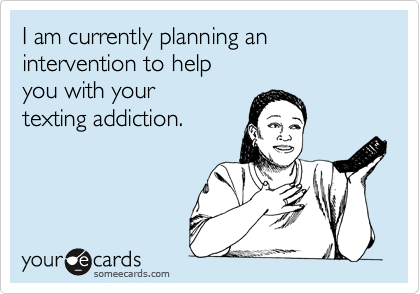 I am currently planning an intervention to help you with your texting addiction.