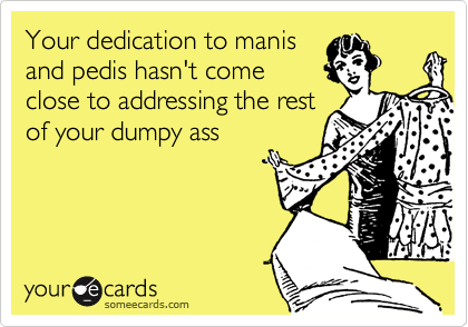 Your dedication to manis and pedis hasn't come close to addressing the rest of your dumpy ass
