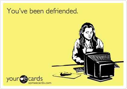 You've been defriended.