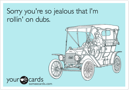 Sorry you're so jealous that I'm rollin' on dubs.
