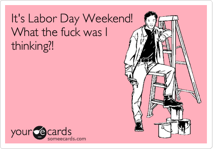 It's Labor Day Weekend! What the fuck was I thinking?!