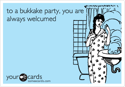 to a bukkake party, you are always welcumed