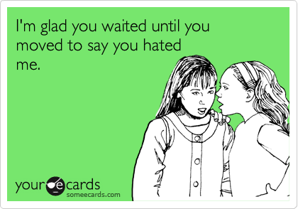 I'm glad you waited until you moved to say you hated me.