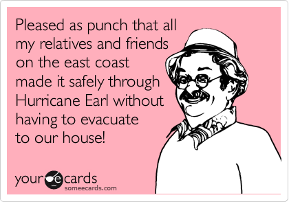 Pleased as punch that all my relatives and friends on the east coast made it safely through Hurricane Earl without having to evacuate to our house!
