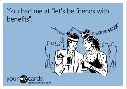 "You had me at ""let's be friends with benefits""."