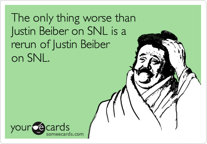 The only thing worse than  Justin Beiber on SNL is a rerun of Justin Beiber  on SNL.