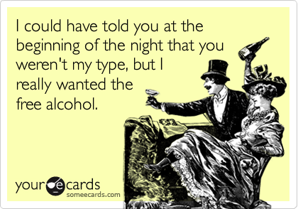 I could have told you at the beginning of the night that you weren't my type, but I really wanted the free alcohol.