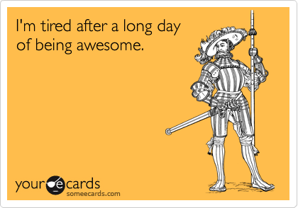 I'm tired after a long day of being awesome.