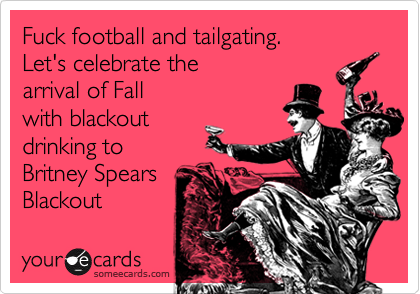 Fuck football and tailgating. Let's celebrate the  arrival of Fall with blackout drinking to Britney Spears Blackout