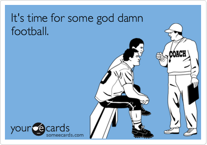 It's time for some god damn football.