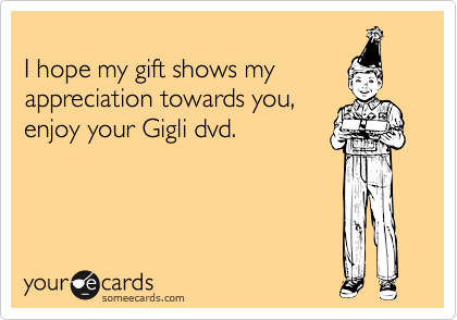 I hope my gift shows my appreciation towards you, enjoy your Gigli dvd.
