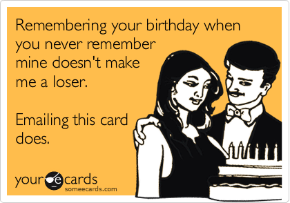 Remembering your birthday when you never remember mine doesn't make me a loser.   Emailing this card does.