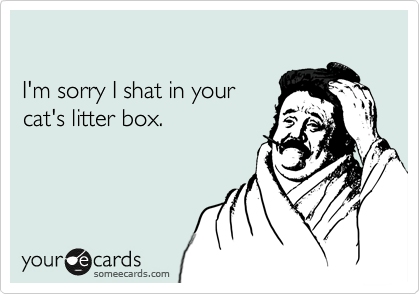 I'm sorry I shat in your cat's litter box.
