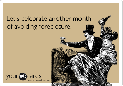 Let's celebrate another month of avoiding foreclosure.