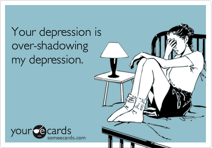 Your depression is over-shadowing my depression.