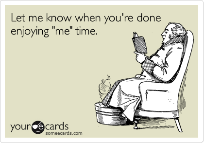"""Let me know when you're done enjoying """"me"""" time."""