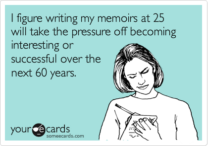 I figure writing my memoirs at 25 will take the pressure off becoming interesting or successful over the next 60 years.