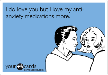 I do love you but I love my anti-anxiety medications more.
