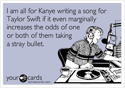 I am all for Kanye writing a song for Taylor Swift if it even marginally increases the odds of one or both of them taking a stray bullet.
