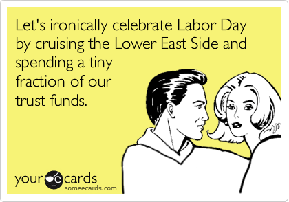 Let's ironically celebrate Labor Day by cruising the Lower East Side and spending a tiny fraction of our trust funds.