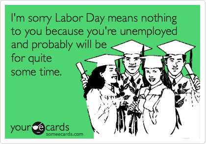 I'm sorry Labor Day means nothing to you because you're unemployed and probably will be for quite some time.