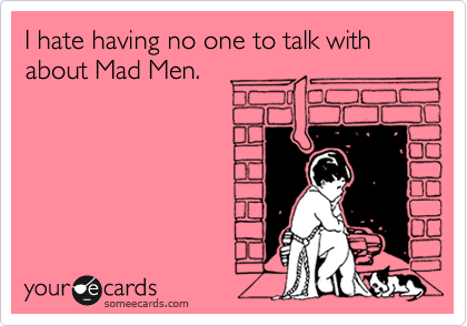 I hate having no one to talk with about Mad Men.