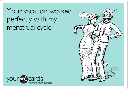 Your vacation worked perfectly with my menstrual cycle.
