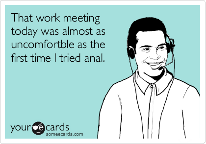 That work meeting today was almost as uncomfortble as the first time I tried anal.