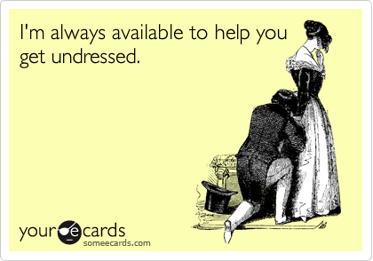 I'm always available to help you get undressed.