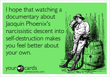 I hope that watching a documentary about Jaoquin Phoenix's narcissistic descent into self-destruction makes you feel better about your own.