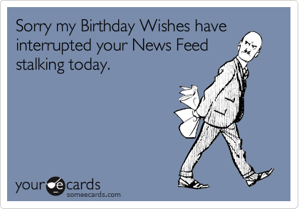 Sorry my Birthday Wishes have interrupted your News Feed stalking today.