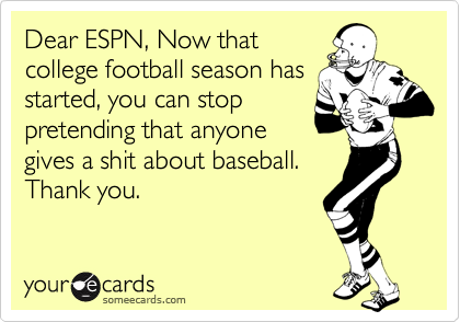 Dear ESPN, Now that college football season has started, you can stop pretending that anyone gives a shit about baseball. Thank you.