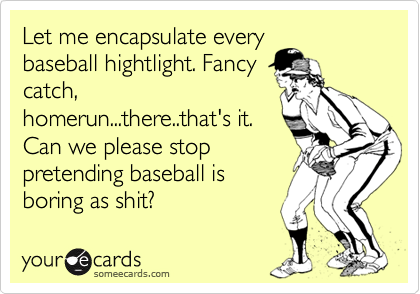 Let me encapsulate every baseball hightlight. Fancy catch, homerun...there..that's it. Can we please stop pretending baseball is boring as shit?