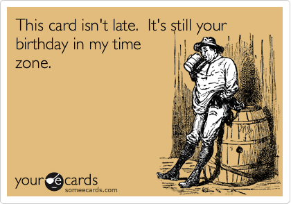 This card isn't late.  It's still your birthday in my time zone.