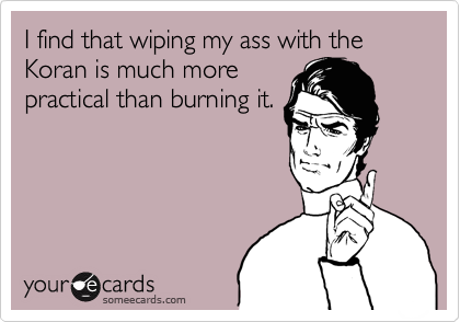 I find that wiping my ass with the Koran is much more practical than burning it.