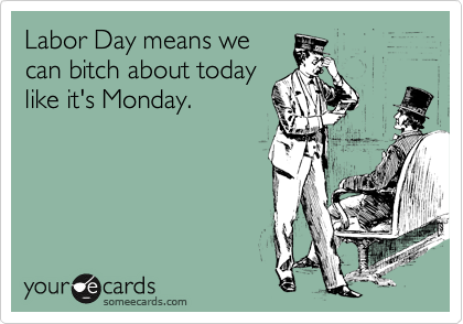 Labor Day means we can bitch about today like it's Monday.