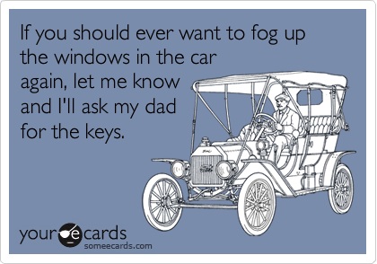If you should ever want to fog up the windows in the car again, let me know and I'll ask my dad for the keys.