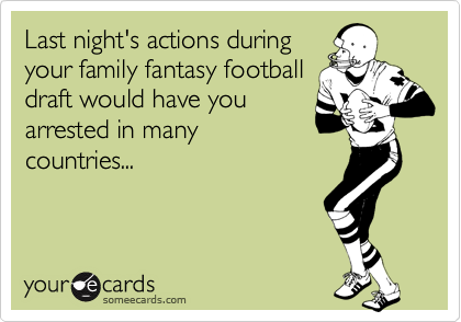 Last night's actions during your family fantasy football draft would have you arrested in many countries...
