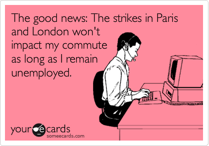 The good news: The strikes in Paris and London won't impact my commute as long as I remain unemployed.