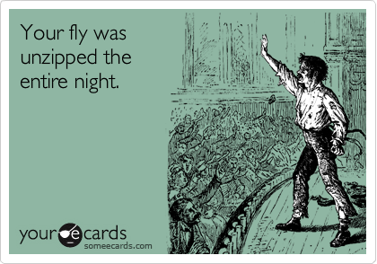 Your fly was unzipped the entire night.